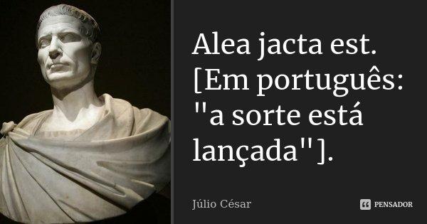 """Alea jacta est. [Em português: """"a sorte está lançada""""].... Frase de Júlio César."""