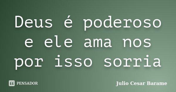 Deus é poderoso e ele ama nos por isso sorria... Frase de Julio Cesar Barame.