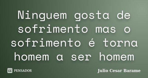 Ninguem gosta de sofrimento mas o sofrimento é torna homem a ser homem... Frase de Julio Cesar Barame.