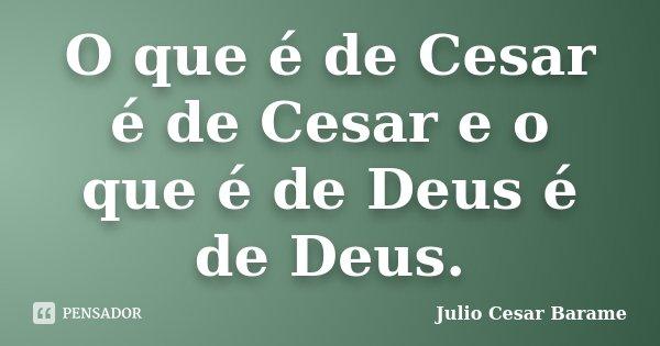 O que é de Cesar é de Cesar e o que é de Deus é de Deus.... Frase de Julio Cesar Barame.