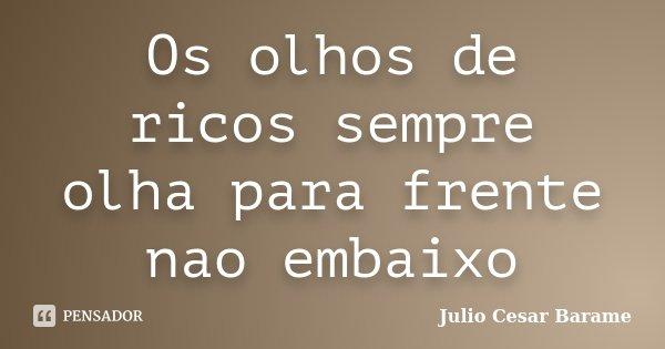 Os olhos de ricos sempre olha para frente nao embaixo... Frase de Julio Cesar Barame.