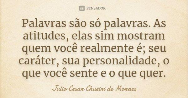 Palavras são só palavras. As atitudes, elas sim mostram quem você realmente é; seu caráter, sua personalidade, o que você sente e o que quer.... Frase de Julio Cesar Chueiri de Moraes.