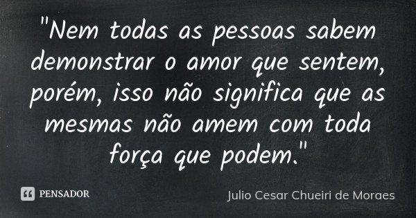 """""""Nem todas as pessoas sabem demonstrar o amor que sentem, porém, isso não significa que as mesmas não amem com toda força que podem.""""... Frase de Julio Cesar Chueiri de Moraes."""