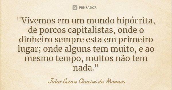 """""""Vivemos em um mundo hipócrita, de porcos capitalistas, onde o dinheiro sempre esta em primeiro lugar; onde alguns tem muito, e ao mesmo tempo, muitos não ... Frase de Julio Cesar Chueiri de Moraes."""