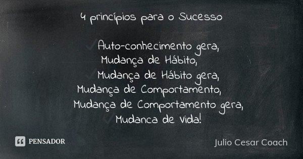 4 princípios para o Sucesso ✔️Auto-conhecimento gera, Mudança de Hábito, ✔️Mudança de Hábito gera, Mudança de Comportamento, ✔️Mudança de Comportamento gera, ✔️... Frase de Julio Cesar Coach.