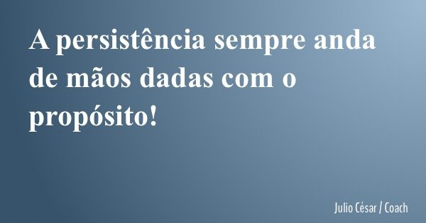 A persistência sempre anda de mãos dadas com o propósito!... Frase de Julio César  Coach.