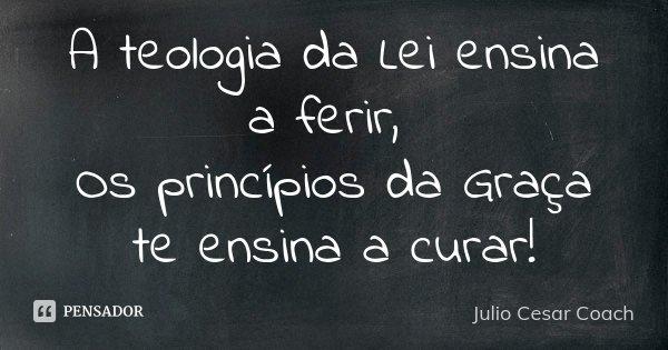 A teologia da Lei ensina a ferir, Os princípios da Graça te ensina a curar!... Frase de Julio Cesar Coach.