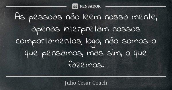 As pessoas não leem nossa mente, apenas interpretam nossos comportamentos; logo, não somos o que pensamos, mas sim, o que fazemos.... Frase de Julio Cesar Coach.