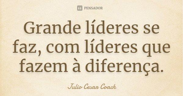 Grande líderes se faz, com líderes que fazem à diferença.... Frase de Julio Cesar Coach.