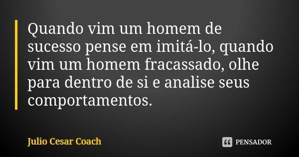 Quando vim um homem de sucesso pense em imitá-lo, quando vim um homem fracassado, olhe para dentro de si e analise seus comportamentos.... Frase de Julio Cesar Coach.
