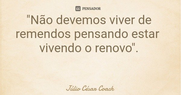 """""""Não devemos viver de remendos pensando estar vivendo o renovo"""".... Frase de Júlio César Coach."""