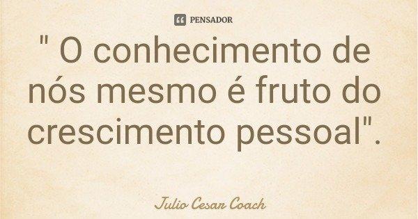 """"""" O conhecimento de nós mesmo é fruto do crescimento pessoal"""".... Frase de Julio Cesar Coach."""