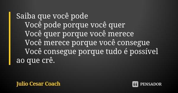 Saiba que você pode ✔️Você pode porque você quer ✔️Você quer porque você merece ✔️Você merece porque você consegue ✔️Você consegue porque tudo é possível ao que... Frase de Julio Cesar Coach.