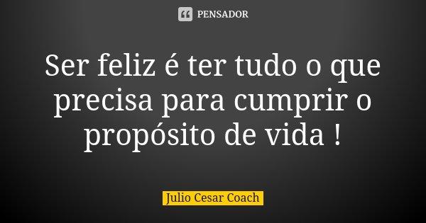 Ser feliz é ter tudo o que precisa para cumprir o propósito de vida !... Frase de Julio Cesar Coach.