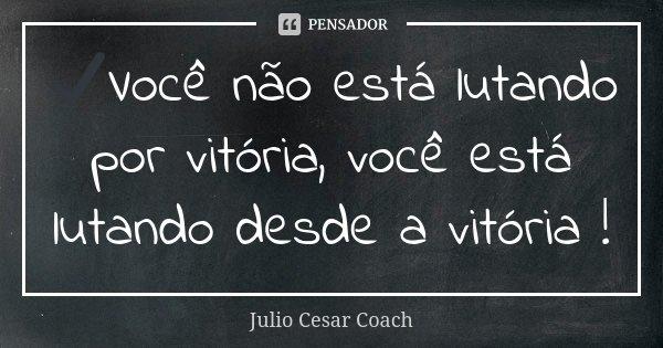 ✔️Você não está lutando por vitória, você está lutando desde a vitória !... Frase de Julio Cesar Coach.
