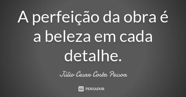A perfeição da obra é a beleza em cada detalhe.... Frase de Júlio Cesar Costa Pessoa.