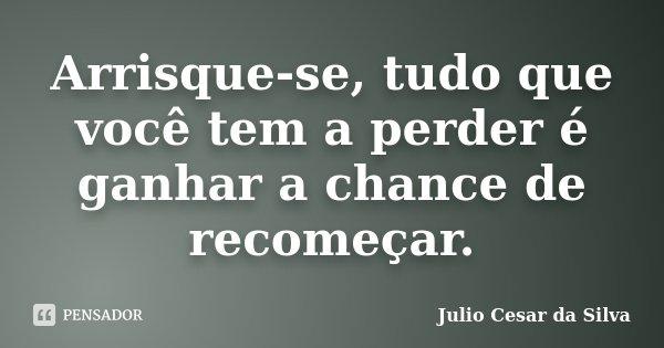 Arrisque-se, tudo que você tem a perder é ganhar a chance de recomeçar.... Frase de Julio Cesar da Silva.