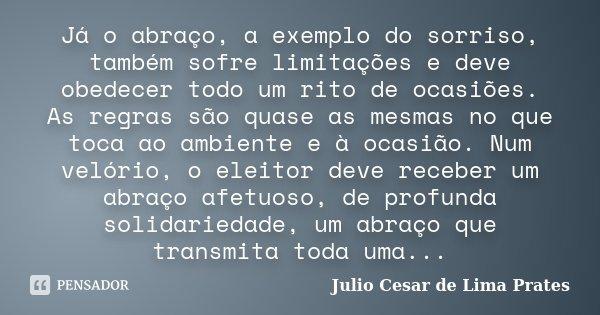 Já o abraço, a exemplo do sorriso, também sofre limitações e deve obedecer todo um rito de ocasiões. As regras são quase as mesmas no que toca ao ambiente e à o... Frase de Julio Cesar de Lima Prates.