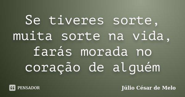 Se tiveres sorte, muita sorte na vida, farás morada no coração de alguém... Frase de Júlio César de Melo.