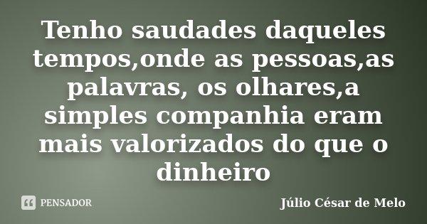Tenho saudades daqueles tempos,onde as pessoas,as palavras, os olhares,a simples companhia eram mais valorizados do que o dinheiro... Frase de Júlio César de Melo.