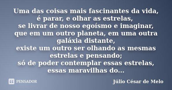 Uma das coisas mais fascinantes da vida, é parar, e olhar as estrelas, se livrar de nosso egoísmo e imaginar, que em um outro planeta, em uma outra galáxia dist... Frase de Júlio César de Melo.