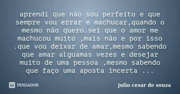 aprendi que não sou perfeito e que sempre vou errar e machucar,quando o mesmo não quero.sei que o amor me machucou muito ,mais não e por isso .que vou deixar de... Frase de julio cesar de souza.