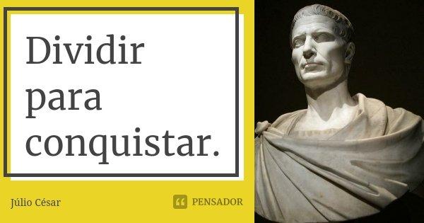 Dividir para conquistar.... Frase de Júlio César.