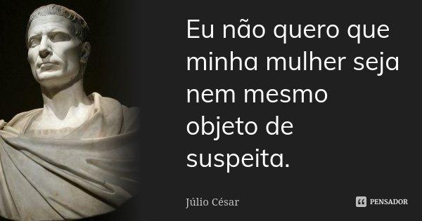 Eu não quero que minha mulher seja nem mesmo objeto de suspeita.... Frase de Júlio César.