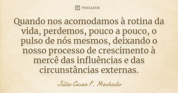 Quando nos acomodamos à rotina da vida, perdemos, pouco a pouco, o pulso de nós mesmos, deixando o nosso processo de crescimento à mercê das influências e das c... Frase de Júlio Cesar F. Machado.