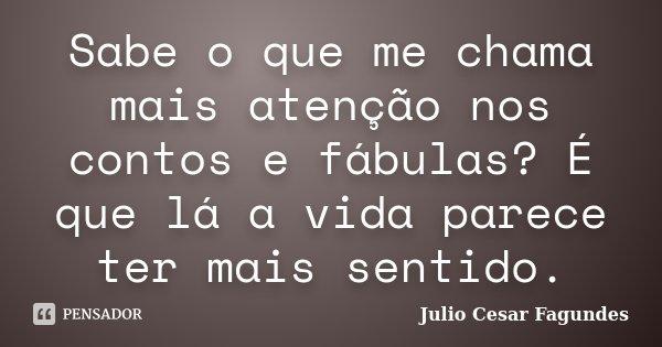 Sabe o que me chama mais atenção nos contos e fábulas? É que lá a vida parece ter mais sentido.... Frase de Júlio César Fagundes.