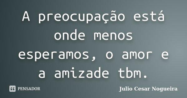 A preocupação está onde menos esperamos, o amor e a amizade tbm.... Frase de Julio Cesar Nogueira.