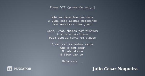 Poema VII (poema de amigo) Não se desanime por nada A vida está apenas começando Seu sorriso é uma graça Sabe...não chores por ninguém A vida é tão breve Para p... Frase de Julio Cesar Nogueira.