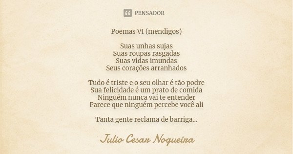 Poemas VI (mendigos) Suas unhas sujas Suas roupas rasgadas Suas vidas imundas Seus corações arranhados Tudo é triste e o seu olhar é tão podre Sua felicidade é ... Frase de Julio Cesar Nogueira.