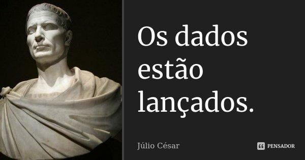Os dados estão lançados.... Frase de Júlio César.