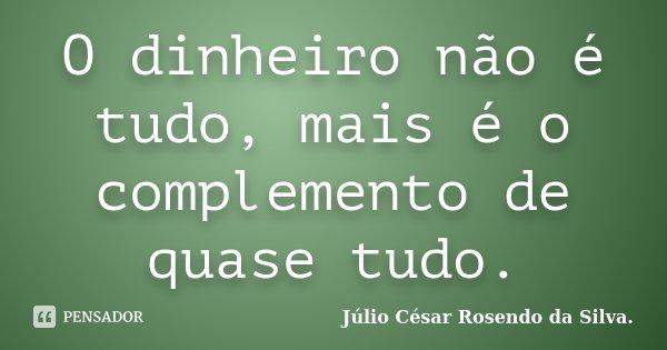 O dinheiro não é tudo, mais é o complemento de quase tudo.... Frase de Júlio César Rosendo da Silva..