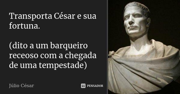 Transporta César e sua fortuna. (dito a um barqueiro receoso com a chegada de uma tempestade)... Frase de Júlio César.