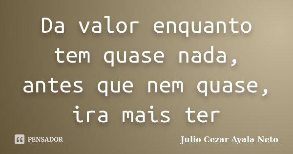 Da valor enquanto tem quase nada, antes que nem quase, ira mais ter... Frase de Julio Cezar Ayala Neto.
