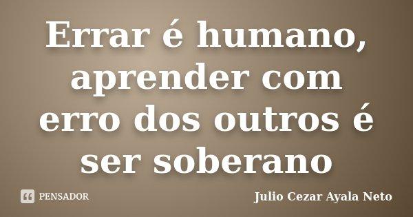 Errar é humano, aprender com erro dos outros é ser soberano... Frase de Julio Cezar Ayala Neto.