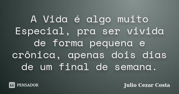A Vida é algo muito Especial, pra ser vivida de forma pequena e crônica, apenas dois dias de um final de semana.... Frase de Julio Cezar Costa.