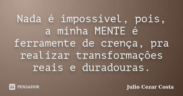 Nada é impossível, pois, a minha MENTE é ferramente de crença, pra realizar transformações reais e duradouras.... Frase de Julio Cezar Costa.