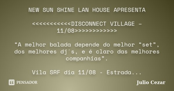 """NEW SUN SHINE LAN HOUSE APRESENTA <<<<<<<<<<<DISCONNECT VILLAGE – 11/08>>>>>>>>>>>> """"A melh... Frase de Julio Cezar."""