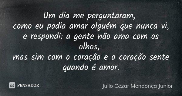 Um dia me perguntaram, como eu podia amar alguém que nunca vi, e respondi: a gente não ama com os olhos, mas sim com o coração e o coração sente quando é amor.... Frase de Julio Cezar Mendonça Junior.