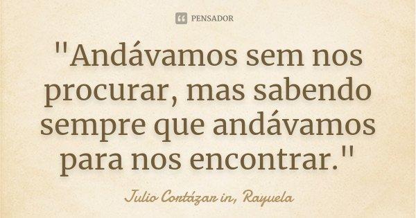 """Andávamos sem nos procurar, mas sabendo sempre que andávamos para nos encontrar.""... Frase de Julio Cortázar in, Rayuela."