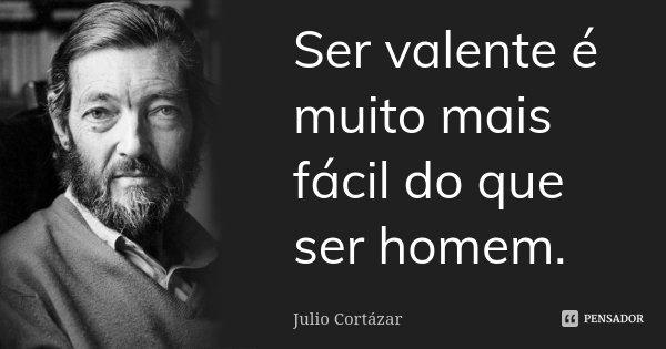 Ser valente é muito mais fácil do que ser homem.... Frase de Julio Cortázar.
