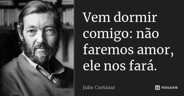Vem dormir comigo: não faremos amor, ele nos fará.... Frase de Julio Cortázar.