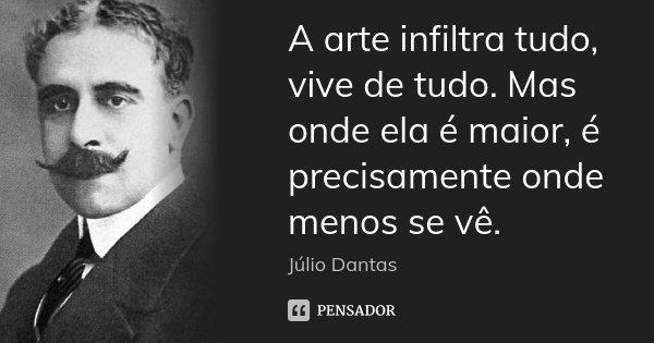 A arte infiltra tudo, vive de tudo. Mas onde ela é maior, é precisamente onde menos se vê.... Frase de Júlio Dantas.