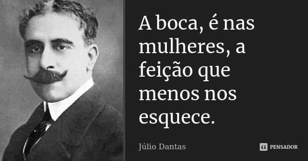 A boca, é nas mulheres, a feição que menos nos esquece.... Frase de Júlio Dantas.