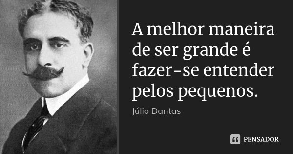 A melhor maneira de ser grande é fazer-se entender pelos pequenos.... Frase de Júlio Dantas.
