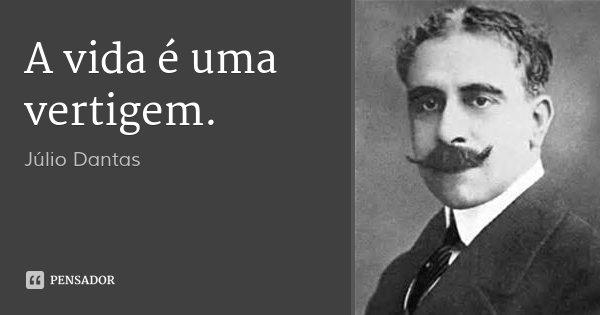 A vida é uma vertigem.... Frase de Júlio Dantas.