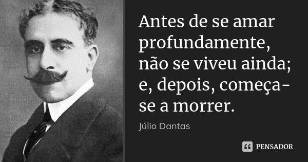 Antes de se amar profundamente, não se viveu ainda; e, depois, começa-se a morrer.... Frase de Júlio Dantas.